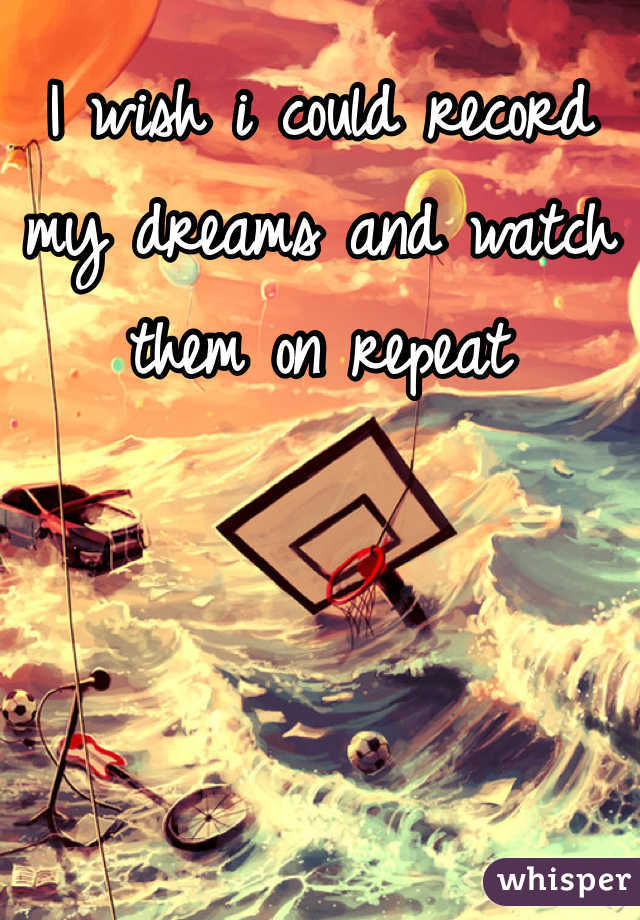 I wish i could record my dreams and watch them on repeat
