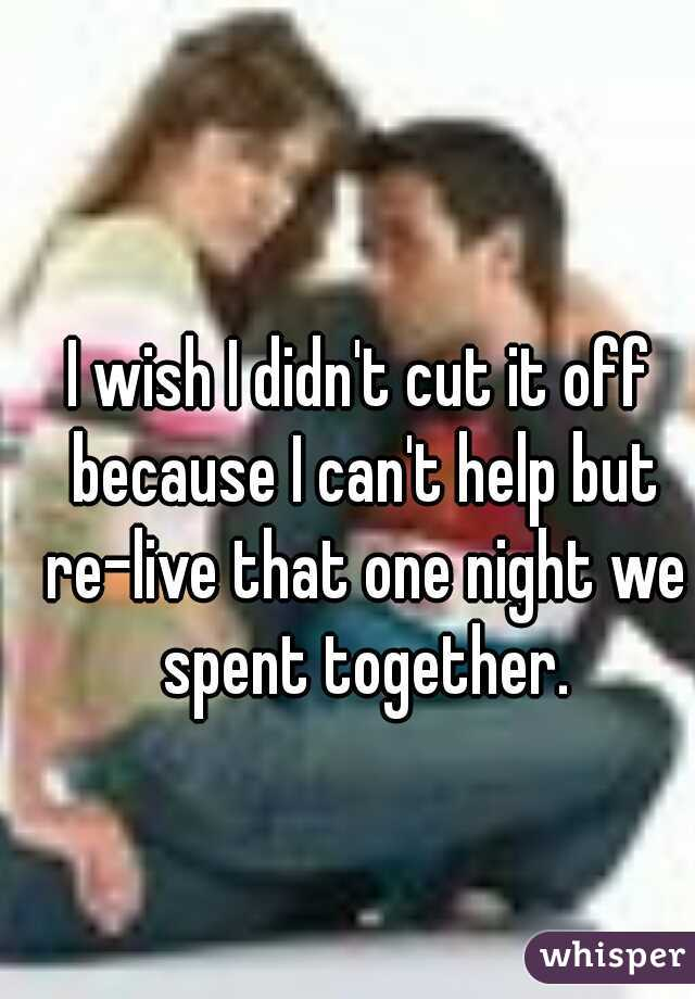 I wish I didn't cut it off because I can't help but re-live that one night we spent together.