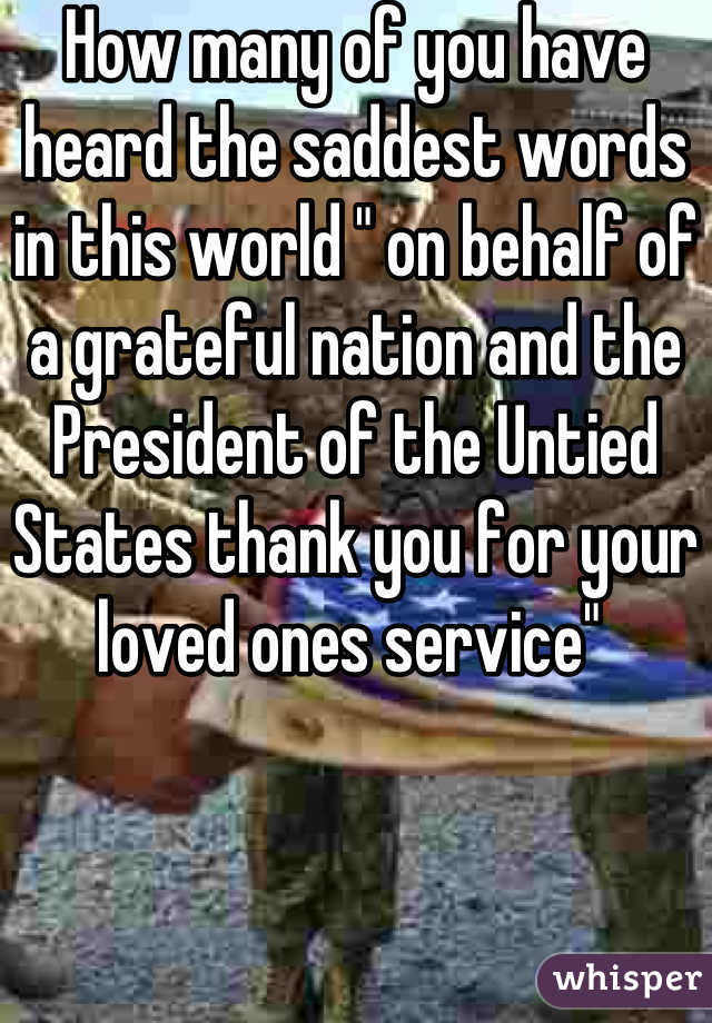 "How many of you have heard the saddest words in this world "" on behalf of a grateful nation and the President of the Untied States thank you for your loved ones service"""