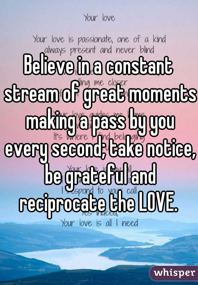 Believe in a constant stream of great moments making a pass by you every second; take notice, be grateful and reciprocate the LOVE.