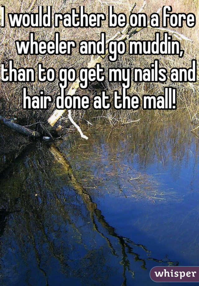 I would rather be on a fore wheeler and go muddin, than to go get my nails and hair done at the mall!