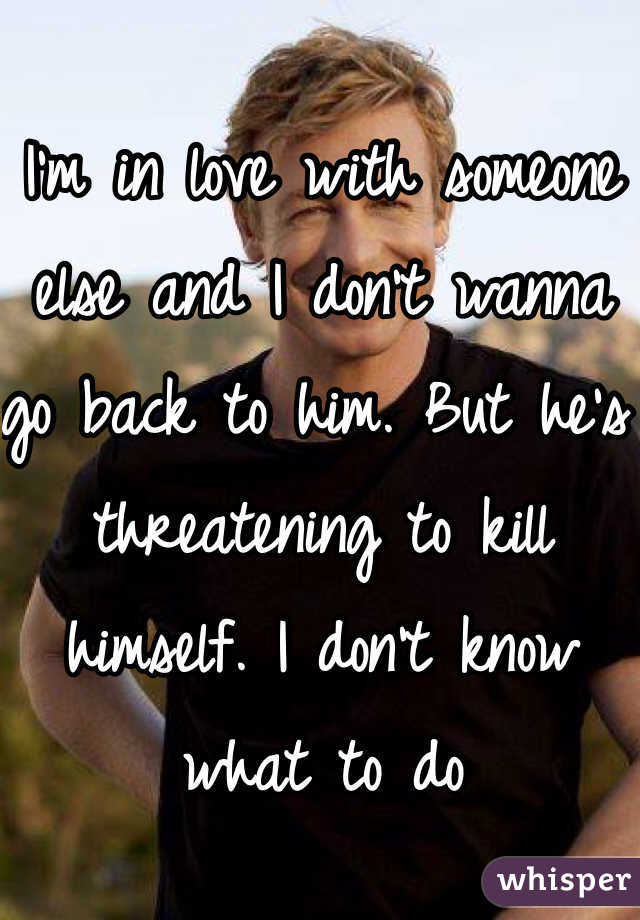 I'm in love with someone else and I don't wanna go back to him. But he's threatening to kill himself. I don't know what to do