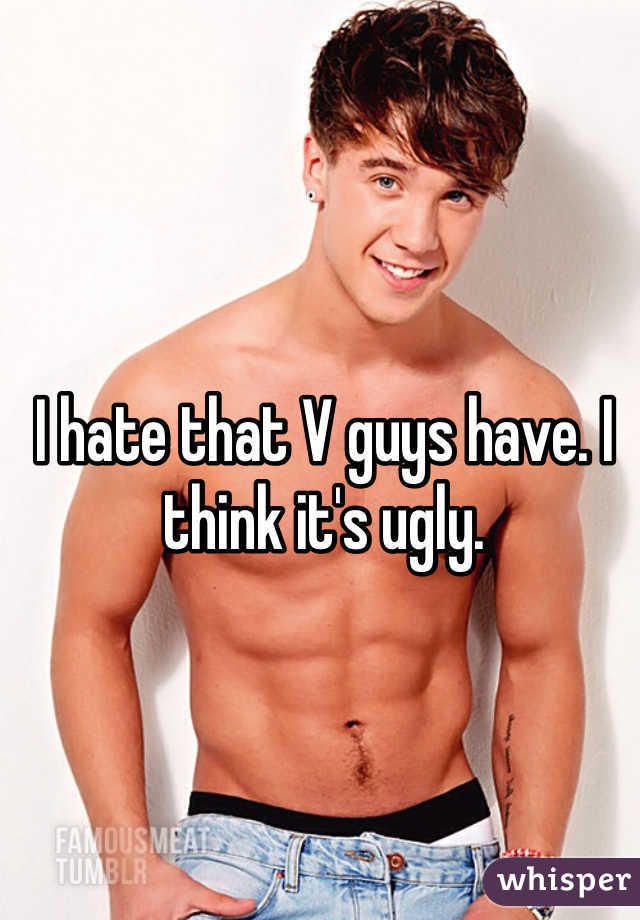 I hate that V guys have. I think it's ugly.