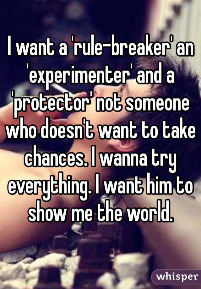 I want a 'rule-breaker' an 'experimenter' and a 'protector' not someone who doesn't want to take chances. I wanna try everything. I want him to show me the world.