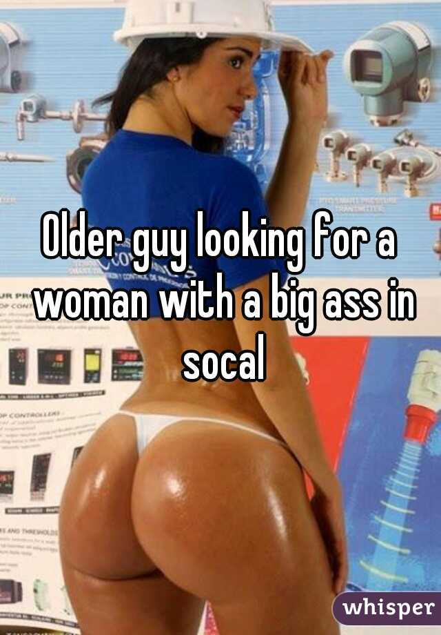 Older guy looking for a woman with a big ass in socal