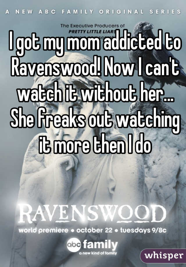 I got my mom addicted to Ravenswood! Now I can't watch it without her... She freaks out watching it more then I do