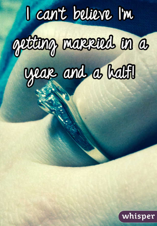 I can't believe I'm getting married in a year and a half!