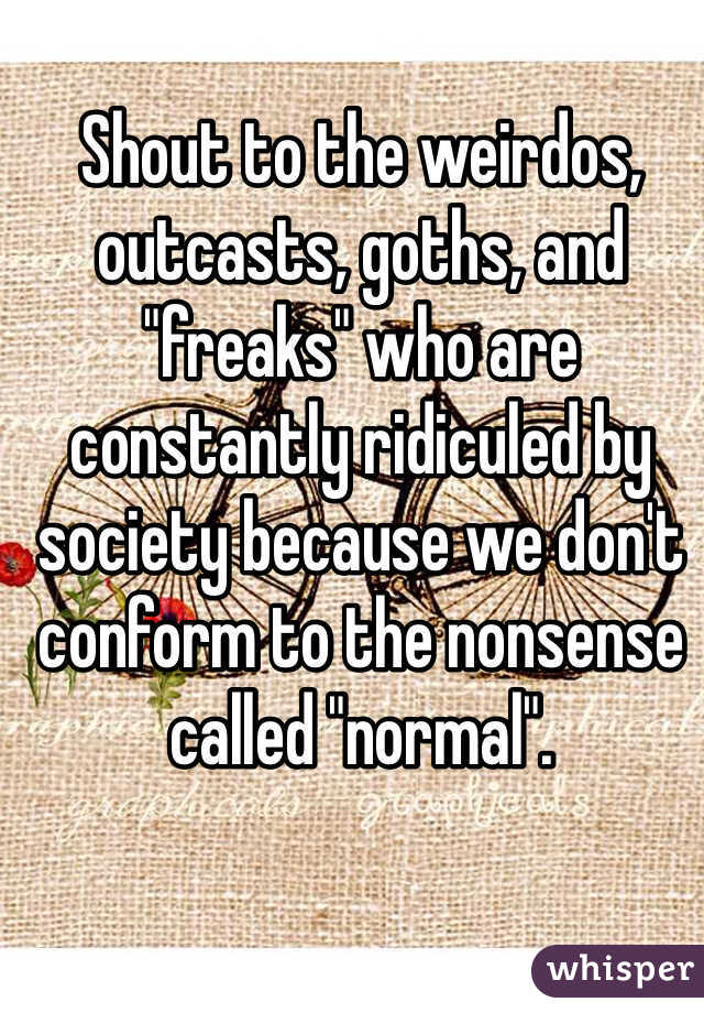 "Shout to the weirdos, outcasts, goths, and ""freaks"" who are constantly ridiculed by society because we don't conform to the nonsense called ""normal""."