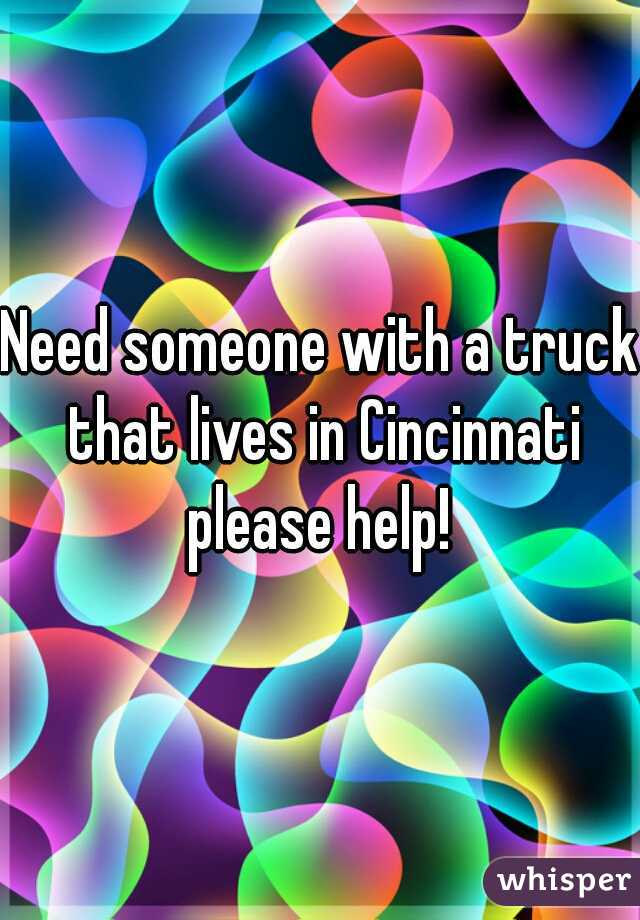 Need someone with a truck that lives in Cincinnati please help!