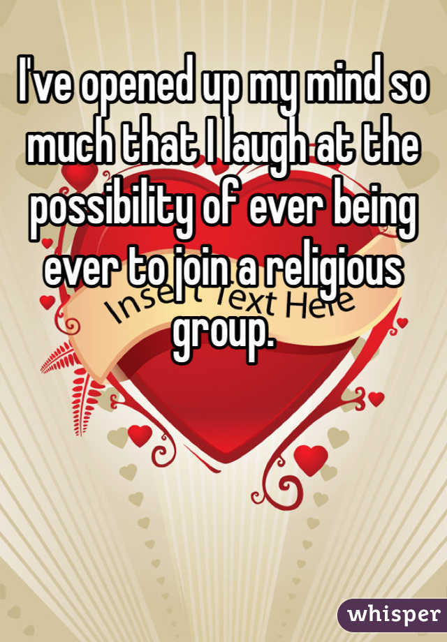 I've opened up my mind so much that I laugh at the possibility of ever being ever to join a religious group.