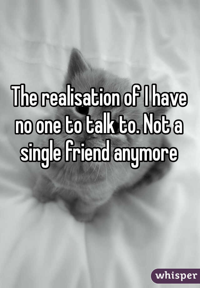 The realisation of I have no one to talk to. Not a single friend anymore