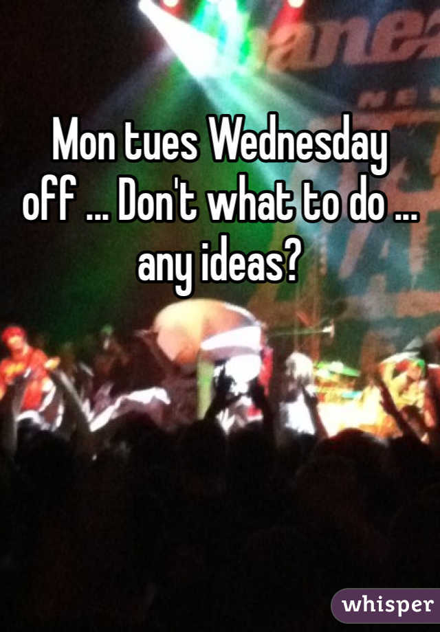 Mon tues Wednesday off ... Don't what to do ... any ideas?