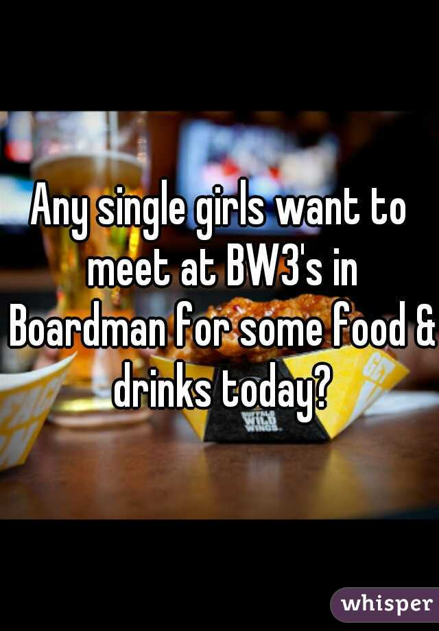 Any single girls want to meet at BW3's in Boardman for some food & drinks today?