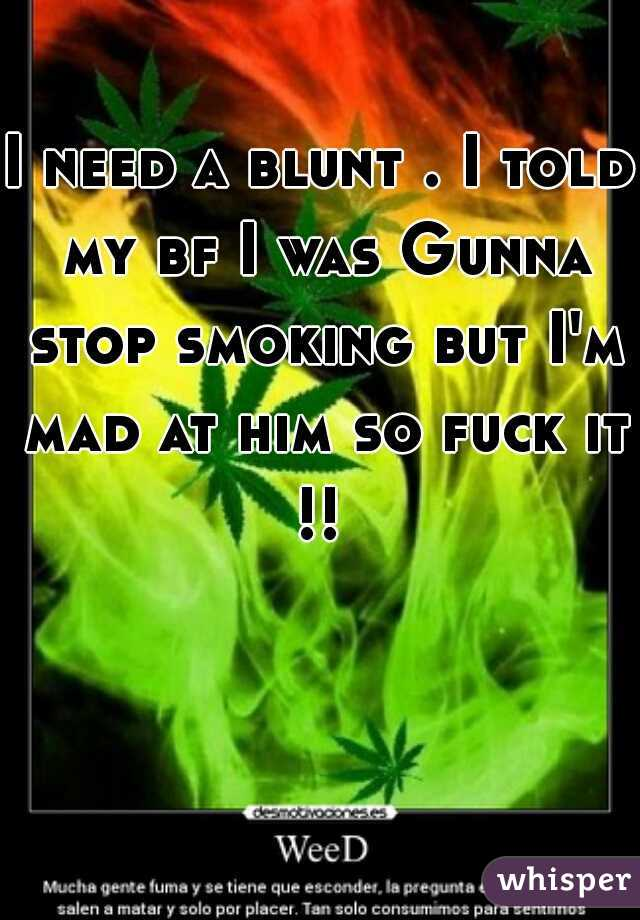I need a blunt . I told my bf I was Gunna stop smoking but I'm mad at him so fuck it !!