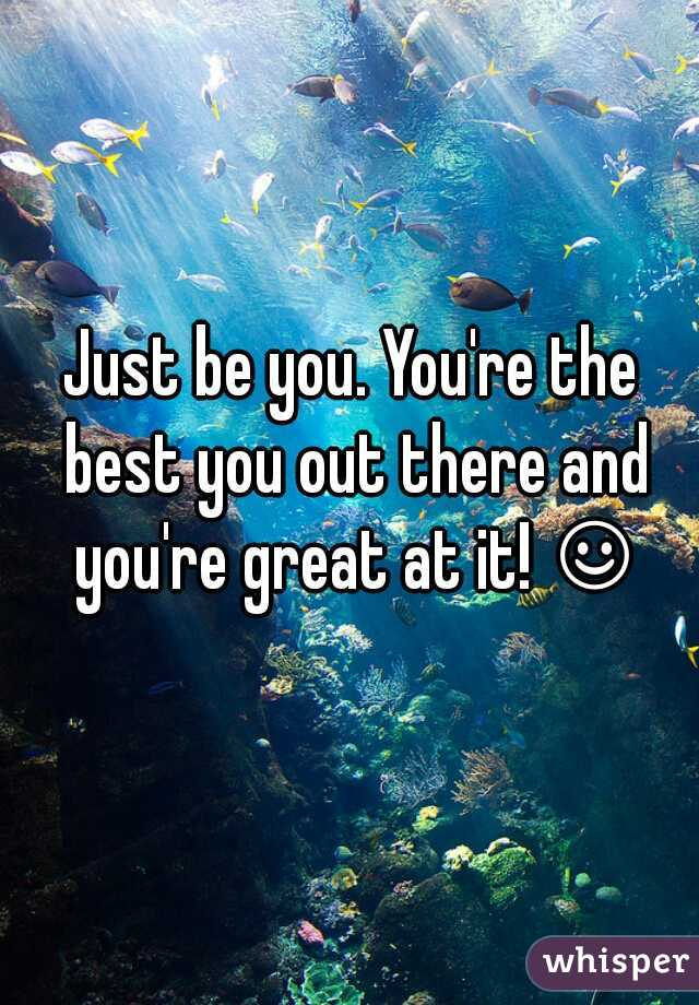 Just be you. You're the best you out there and you're great at it! ☺