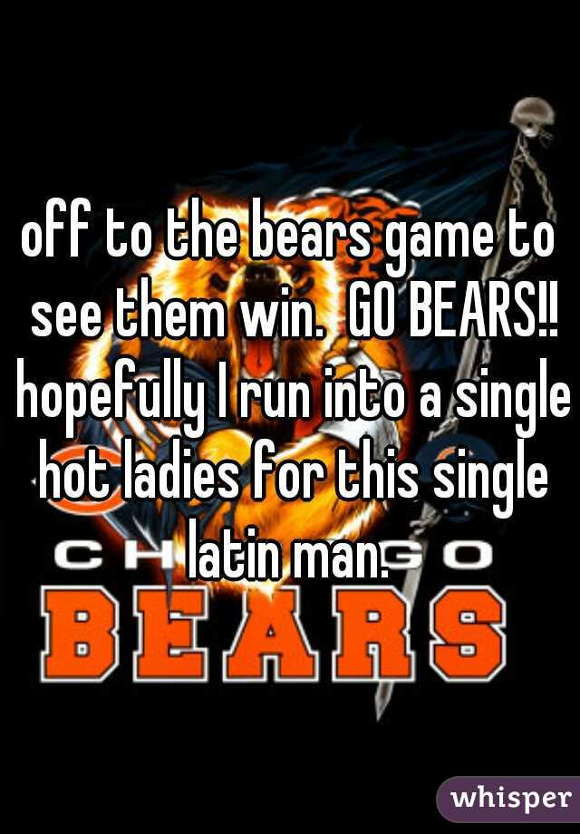 off to the bears game to see them win.  GO BEARS!! hopefully I run into a single hot ladies for this single latin man.