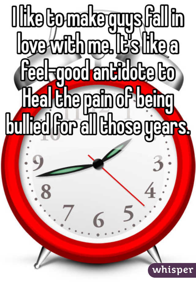 I like to make guys fall in love with me. It's like a feel-good antidote to    Heal the pain of being bullied for all those years.