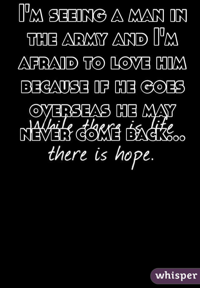 I'm seeing a man in the army and I'm afraid to love him because if he goes overseas he may never come back...