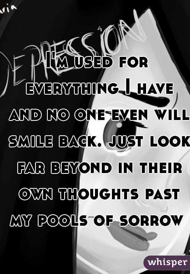 I'm used for everything I have and no one even will smile back. just look far beyond in their own thoughts past my pools of sorrow
