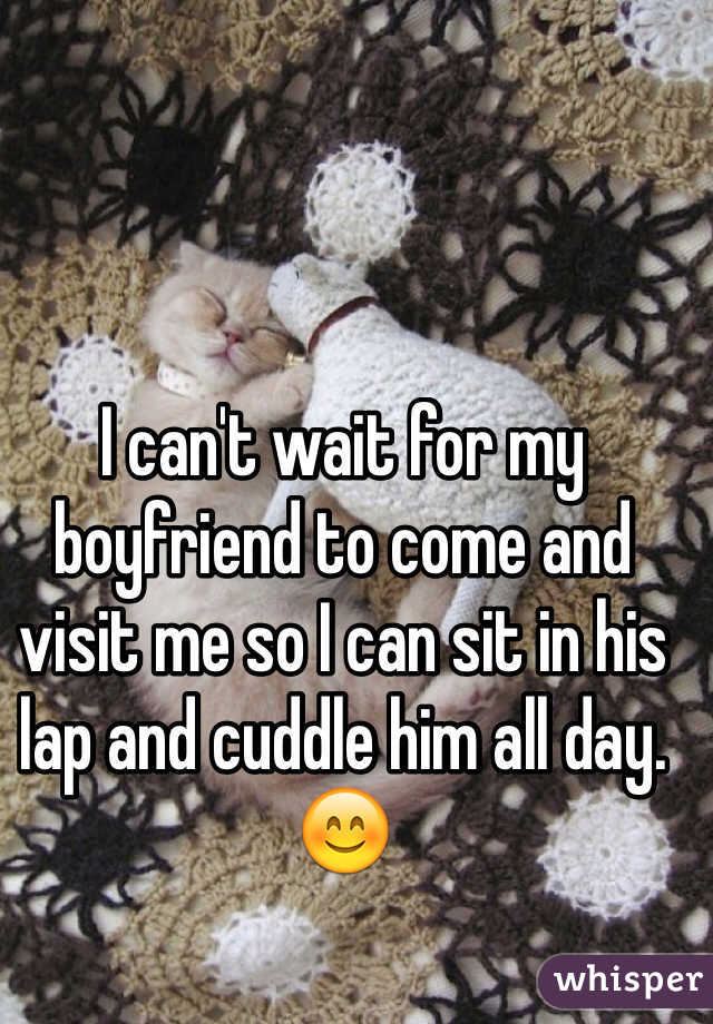 I can't wait for my boyfriend to come and visit me so I can sit in his lap and cuddle him all day. 😊