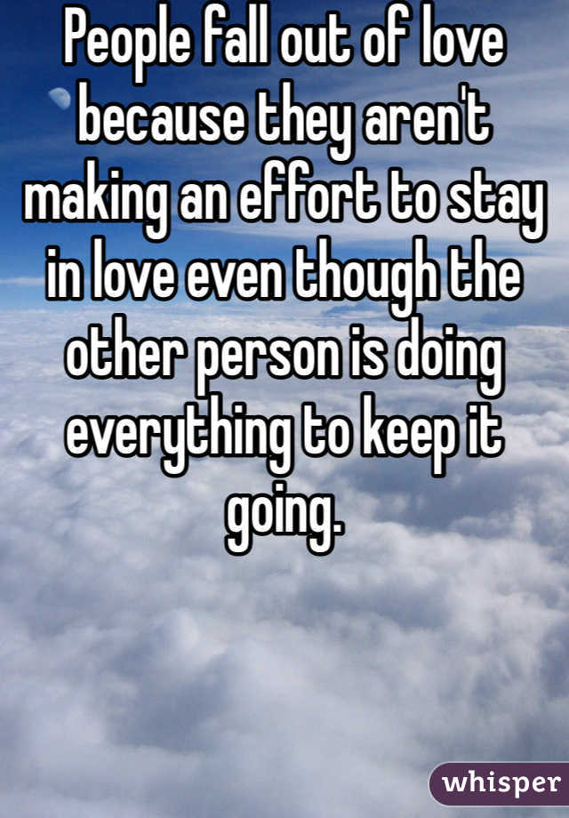 People fall out of love because they aren't making an effort to stay in love even though the other person is doing everything to keep it going.