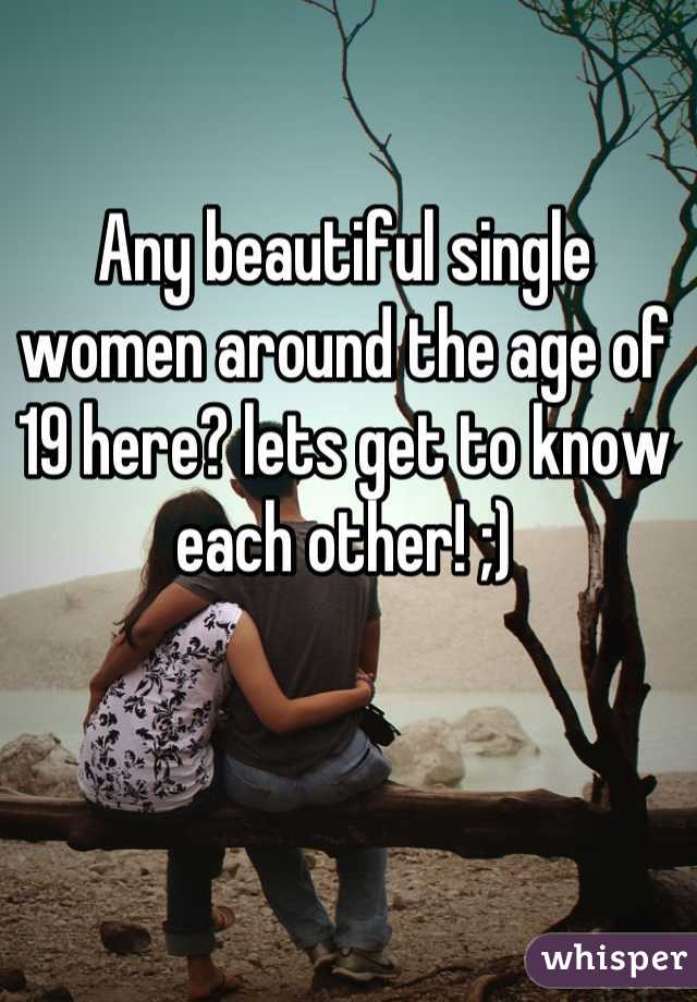 Any beautiful single women around the age of 19 here? lets get to know each other! ;)