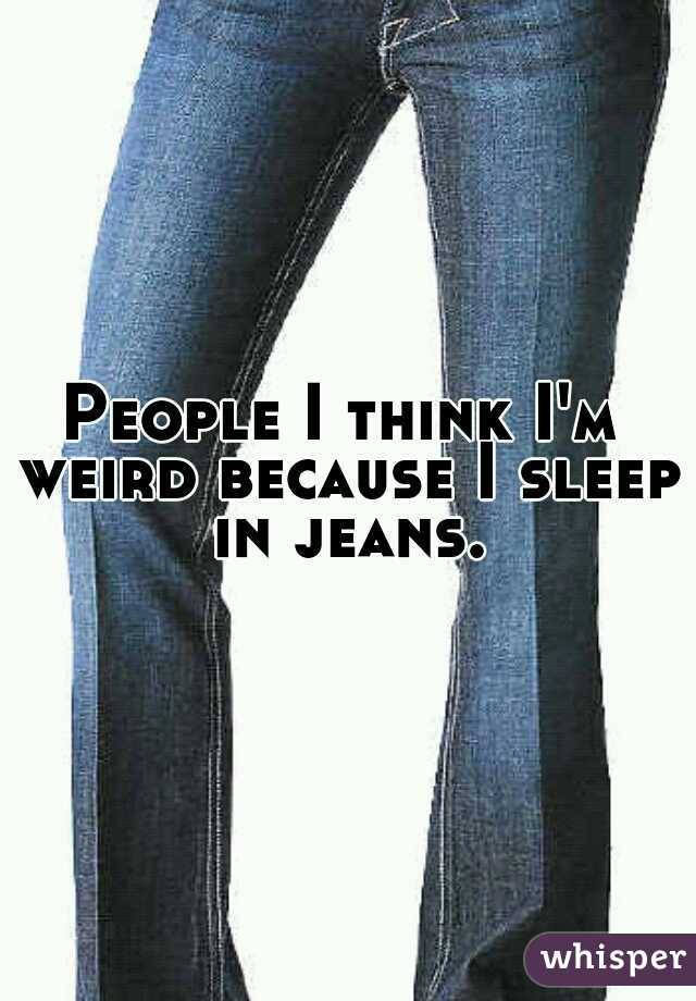People I think I'm weird because I sleep in jeans.