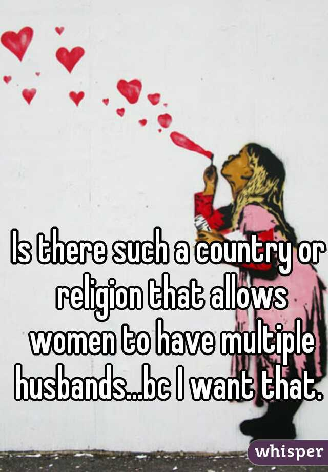 Is there such a country or religion that allows women to have multiple husbands...bc I want that.