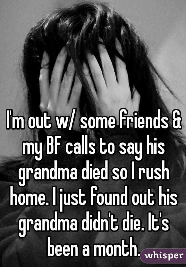 I'm out w/ some friends & my BF calls to say his grandma died so I rush home. I just found out his grandma didn't die. It's been a month.