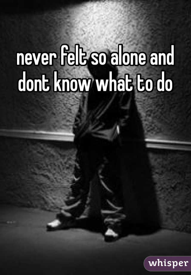 never felt so alone and dont know what to do