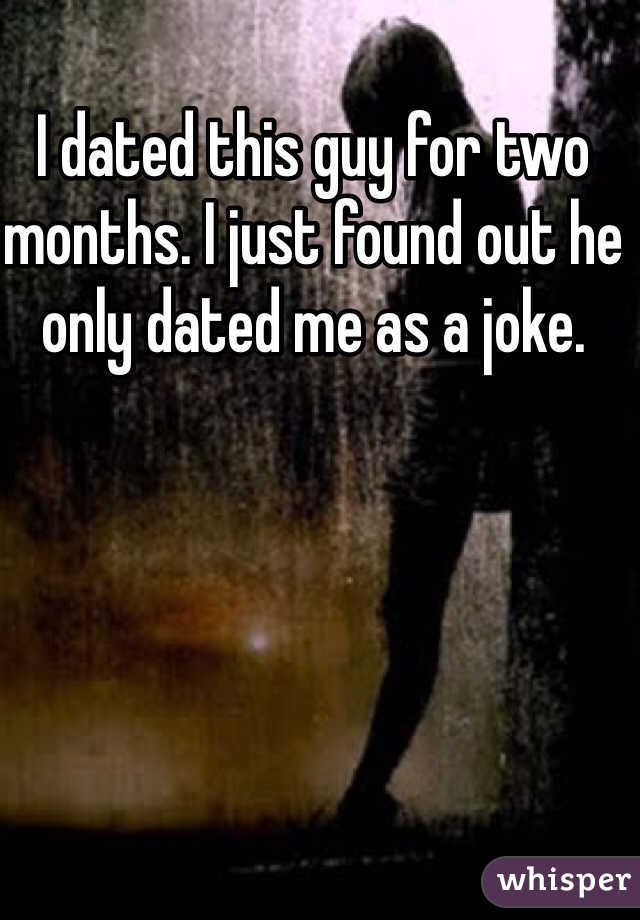 I dated this guy for two months. I just found out he only dated me as a joke.