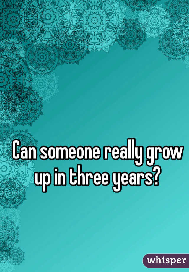Can someone really grow up in three years?