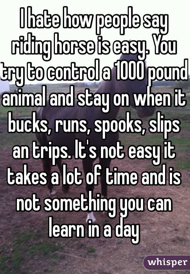 I hate how people say riding horse is easy. You try to control a 1000 pound animal and stay on when it bucks, runs, spooks, slips an trips. It's not easy it takes a lot of time and is not something you can learn in a day