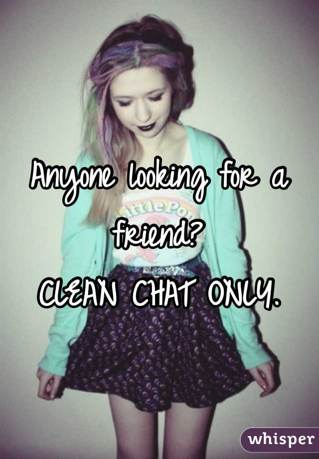 Anyone looking for a friend?  CLEAN CHAT ONLY.