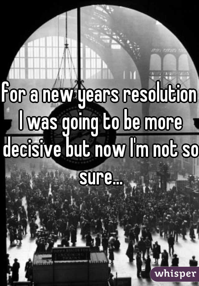 for a new years resolution I was going to be more decisive but now I'm not so sure...