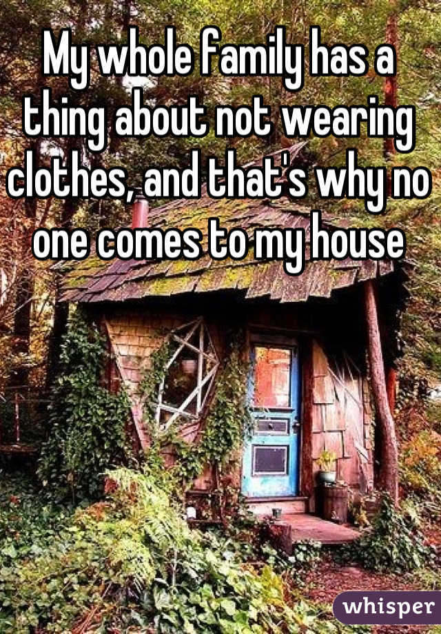 My whole family has a thing about not wearing clothes, and that's why no one comes to my house