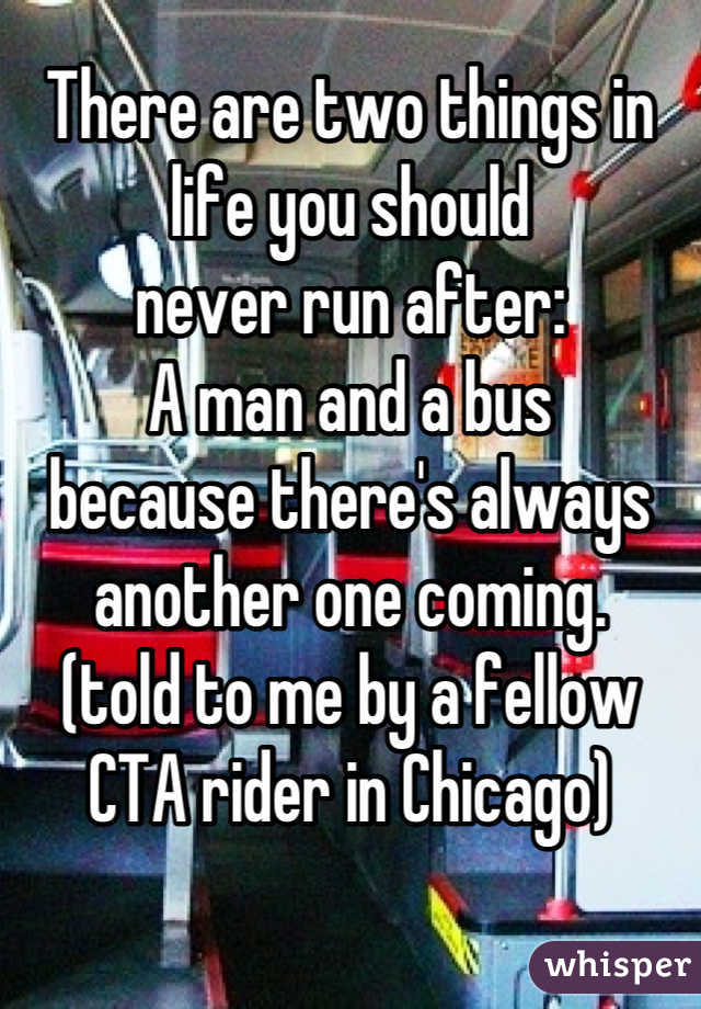 There are two things in life you should  never run after: A man and a bus because there's always another one coming. (told to me by a fellow CTA rider in Chicago)