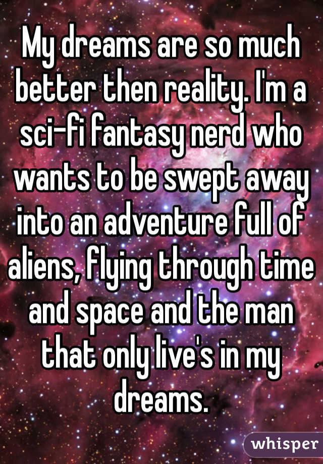 My dreams are so much better then reality. I'm a sci-fi fantasy nerd who wants to be swept away into an adventure full of aliens, flying through time and space and the man that only live's in my dreams.