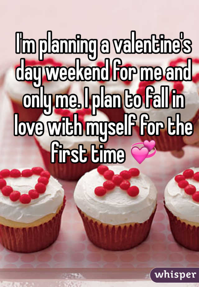 I'm planning a valentine's day weekend for me and only me. I plan to fall in love with myself for the first time 💞