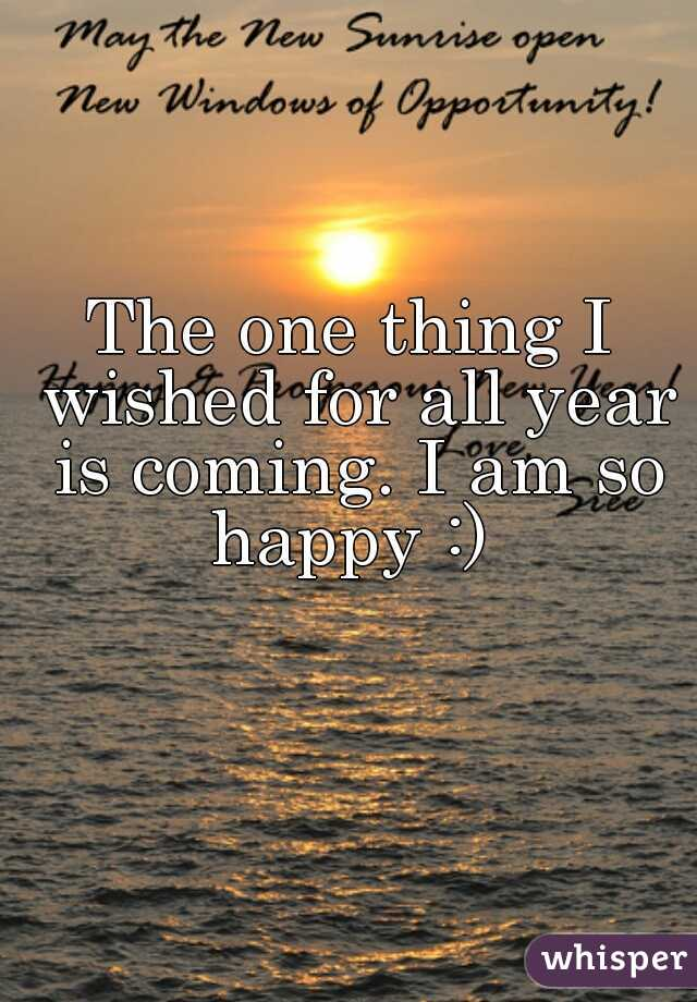 The one thing I wished for all year is coming. I am so happy :)