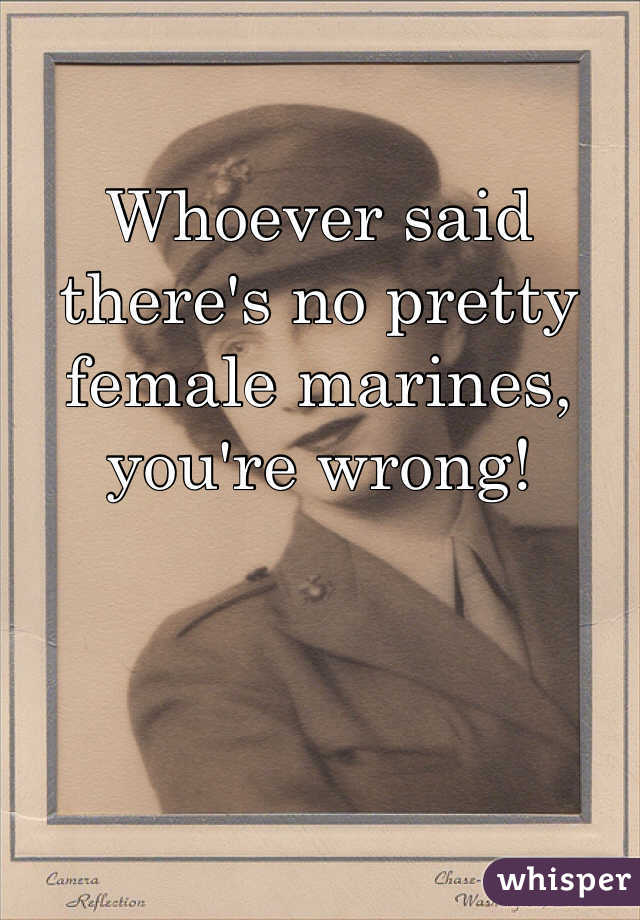 Whoever said there's no pretty female marines, you're wrong!