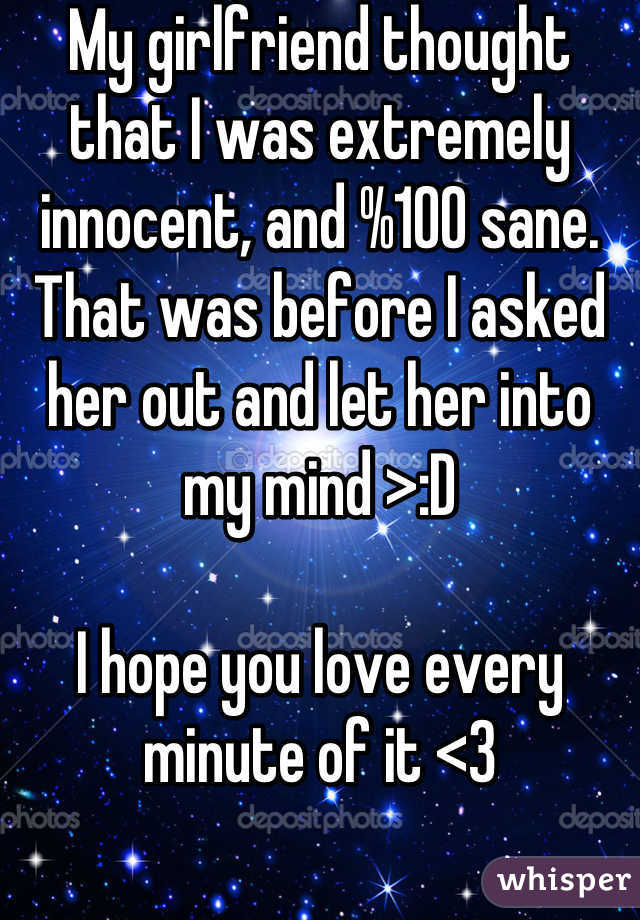 My girlfriend thought that I was extremely innocent, and %100 sane. That was before I asked her out and let her into my mind >:D  I hope you love every minute of it <3