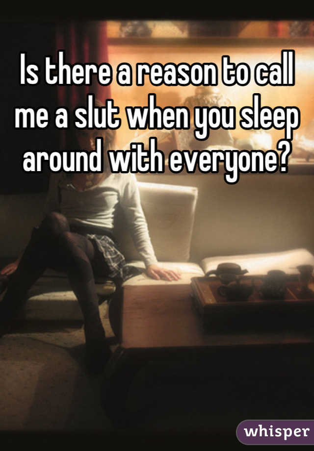 Is there a reason to call me a slut when you sleep around with everyone?