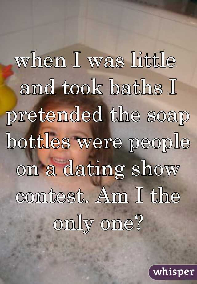 when I was little and took baths I pretended the soap bottles were people on a dating show contest. Am I the only one?