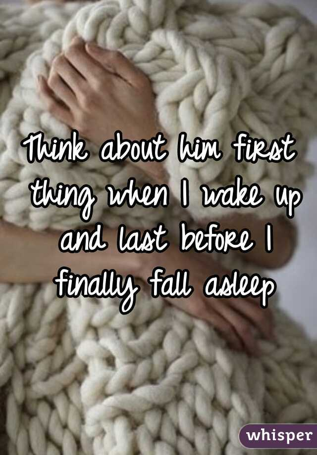 Think about him first thing when I wake up and last before I finally fall asleep