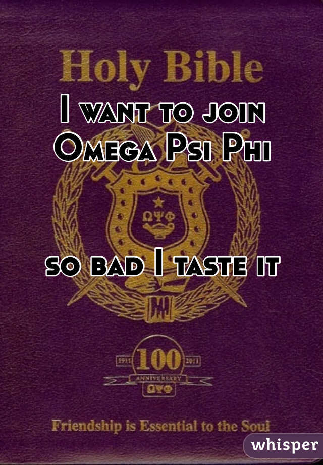 I want to join Omega Psi Phi   so bad I taste it
