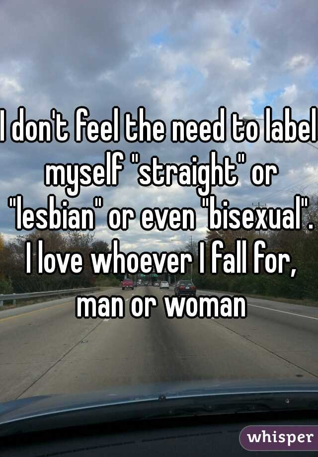 """I don't feel the need to label myself """"straight"""" or """"lesbian"""" or even """"bisexual"""". I love whoever I fall for, man or woman"""