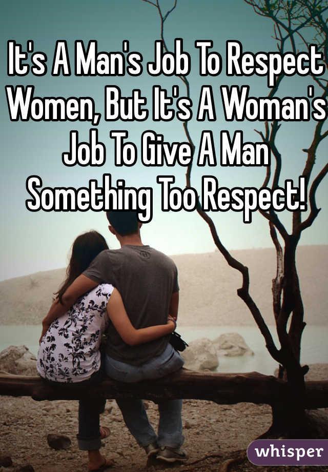It's A Man's Job To Respect Women, But It's A Woman's Job To Give A Man Something Too Respect!