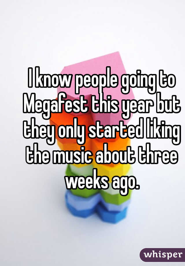 I know people going to Megafest this year but they only started liking the music about three weeks ago.