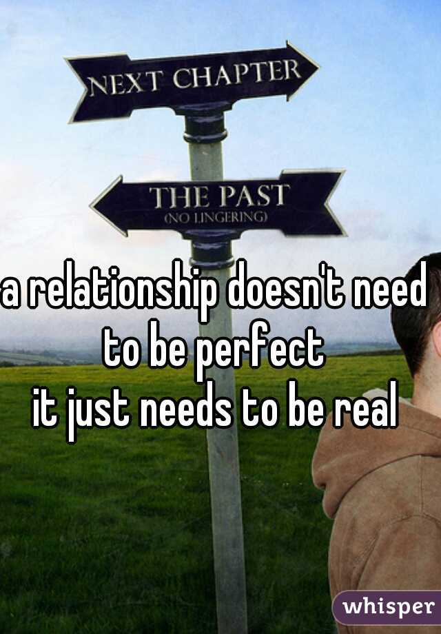a relationship doesn't need to be perfect   it just needs to be real